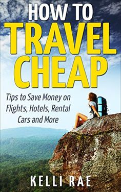 Amazon.com: How To Travel Cheap: Tips to Save Money on Flights, Hotels, Rental Cars and More eBook: Kelli Rae: Kindle Store