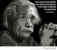 Out of clutter, find simplicity. From discord, find harmony In the middle of difficulty lies opportunity. Albert Einstein