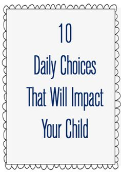 10 Daily Choices That Impact Your Child - short and inspiring