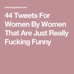 44 Tweets For Women By Women That Are Just Really Fucking Funny