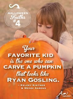 (Universal Parenting Truths: Halloween Edition) Your favorite kid is the one who can carve a pumpkin that looks like Ryan Gosling.