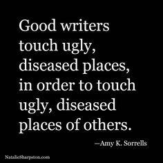 Good writers touch ugly, diseased places, in order to touch ugly, diseased places in others. –Amy K. Sorrells