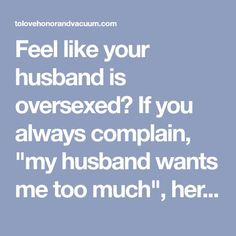 "Feel like your husband is oversexed? If you always complain, ""my husband wants me too much"", here's insight into why he does--and why it's a good thing."