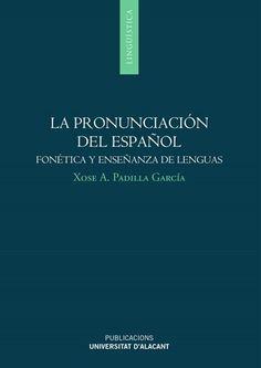 La pronunciación del español : fonética y enseñanza de lenguas / Xosé A. Padilla García - Sant Vicent del Raspeig (Alacant) : Publicacions de la Universitat d'Alacant, D.L. 2015