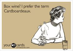 Funny Somewhat Topical Ecard: Box wine? I prefer the term Cardboardeaux.