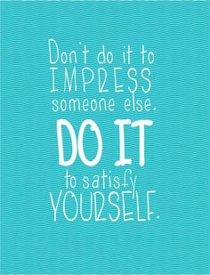 Don't do it to impress someone else. Do it to satisfy yourself.