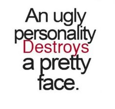So true if you have a terrible personality I dont care how good looking you are...your nasty negative personality makes you ugly!
