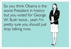 I would vote bush any day! I so disagree with this. He wasnt the best but neither is Obama. Just sayin.....