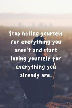 Inspirational Positive Quotes :Stop hating yourself for everything you aren't