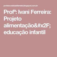 Profª: Ivani Ferreira: Projeto alimentação/educação infantil