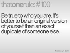 Be true to who you are. It's better to be an original than a version of yourself than an exact duplicate of someone else. Rules Quotes, Wise Quotes, Quotable Quotes, Quotes To Live By, Inspiring Quotes About Life, Inspirational Quotes, Motivational, Life Rules, True Words