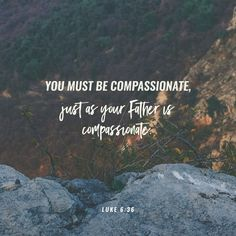 You must be compassionate, just as your Father is compassionate.