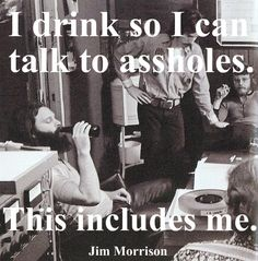 I drink so i can talk to assholes. This includes me. Jim Morrison