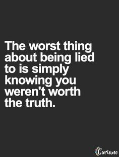 The worst thing about being lied to is simply knowing you weren't worth the truth. Great Quotes, Quotes To Live By, Me Quotes, Quotes On Lies, Truth Quotes, Daily Quotes, The Words, Lie To Me, Karma