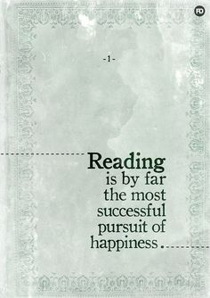 Reading is by far the most successful pursuit of happiness ...