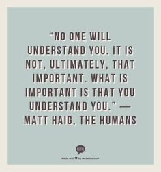 """""""No one will understand you. It is not, ultimately, that important. What is important is that you understand you.""""  ― Matt Haig, The Humans"""