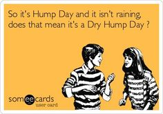 So its Hump Day and it isnt raining, does that mean its a Dry Hump Day ?