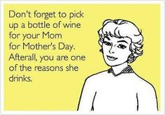 My mom doesnt drink, obviously because I'm perfect