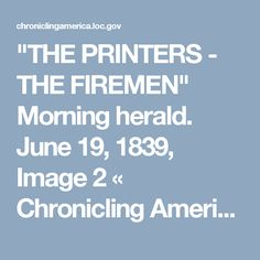 """THE PRINTERS - THE FIREMEN"" Morning herald. June 19, 1839, Image 2 « Chronicling America « Library of CongressMorning herald. (New York [N.Y.]) 1837-1840, June 19, 1839, Image 2 « Chronicling America « Library of Congress"