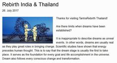 https://chandrapolyak.jimdo.com/2017/07/26/rebirth-india-thailand/   Rebirth India & Thailand - Thanks for visiting TantraRebirth Thailand! Are there limits when dreams have been established? It is inappropriate to describe dreams as unreal events. In other words, dreams are usually real as they play great roles in bringing change. Scientific studies have shown that energy precedes human thought.