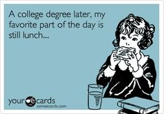 A college degree later, my favorite part of the day is still lunch....