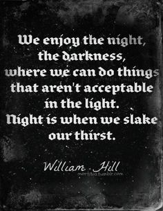 We enjoy the night, the darkness, where we can do things that aren't acceptable in the light. Night is when we slake our thirst. - WiIliam Hill S✧s Dark Quotes, Me Quotes, Quotable Quotes, Night Quotes, Wisdom Quotes, Qoutes, Sean Leonard, The Dark Side, Vampire Love