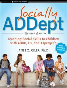 Socially ADDept: Teaching Social Skills to Children with ADHD, LD, and Asperger's By: Janet Z. Giler