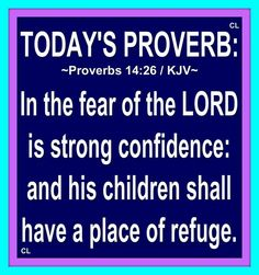 Proverbs 14:26 KJV  In the fear of the Lord is strong confidence: and his children shall have a place of refuge.