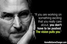 """""""If you are working on something exciting that you really care about, you don't have to be pushed. The vision pulls you."""""""