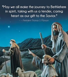 """May we all make the journey to Bethlehem in spirit, taking with us a tender, caring heart as our gift to the Savior."" –Thomas S. Monson (from his inspiring 2012 Christmas Devotional message http://lds.org/broadcasts/article/christmas-devotional/2012/12/christmas-is-love; http://youtu.be/6PYviYFRbR4) Enjoy more First Presidency Christmas Devotionals http://youtube.com/playlist?list=PLAYgY8SPtEWGUEcGFF0UQyhABO6SxC7qP"