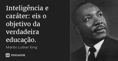 Inteligência e caráter: eis o objetivo da verdadeira educação. — Martin Luther King