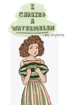 """I carried a watermelon."" Illustrated quote from Dirty Dancing."