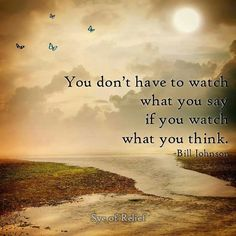 You Don't Have To Watch What You Say If You watch What You Think. -Bill Johnson  I STINKIN LOVE BILL JOHNSON. What an anointed man