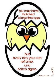 You may have a long time ago but every day you can reframe, and hatch again.