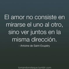 """""""Love does not consist in gazing at each other, but to see together in the same direction"""" -Antoine de Saint-Exupéry"""