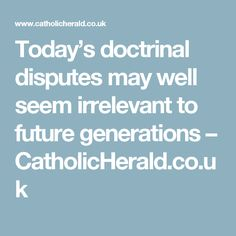Today's doctrinal disputes may well seem irrelevant to future generations – CatholicHerald.co.uk