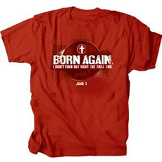 "Red t-shirt with ""Born Again.  I didn't turn out right the first time."" on the front and a passage from John 3."