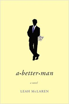 A Better Man, Leah McLaren. Maya wants Nick to come home earlier. To engage w/ her & their children. Nick wants a divorce. When he looks into the financial realities of splitting up, he realizes that his hard-earned income will go to Maya. A friend proposes that Nick improve the marriage in order to end it amicably. As Nick sets out to be a better man, he starts to feel like 1. The story of a modern marriage on the rocks, how we constantly change in & out of relationships & the price of love...