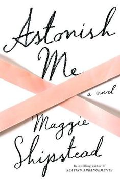 Review: Astonish Me by Maggie Shipstead - Bookkaholic