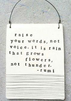 Alza la qualità delle tue parole, non il tono della tua voce. È la pioggia che cresce i fiori, non sono i tuoni