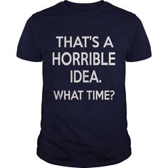That's A Horrible Idea What Time T Shirt, Hoodie, Tank top