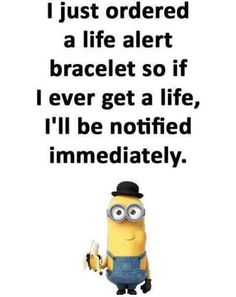I just ordered a life alert bracelet so if I ever get a life, I'll be notified immediately.