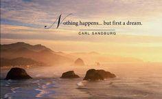 Nothing happens...but first a dream. - Carl Sandburg