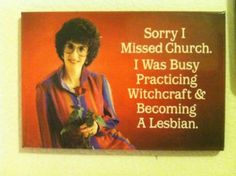 """""""sorry I missed church. I was busy practicing witchcraft and becoming a lesbian."""""""