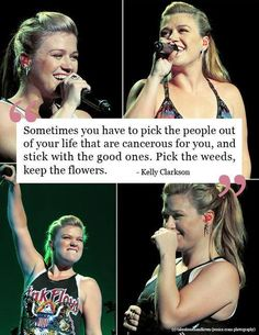 """Sometimes you have to pick the people out of your life that are cancerous for you, and stick with the good ones. Pick the weeds, keep the flowers."" — Kelly Clarkson"
