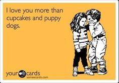 and I know you really, really love cupcakes and puppy dogs ...
