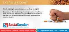 Smokers might experience a poor sleep at night!                                                                                                                                                                                                 Do you know that smokers experience a poor sleep at night apart from an increased chance of lung cancer for themselves? This is because they are affected by the withdrawal symptoms from nicotine at night.