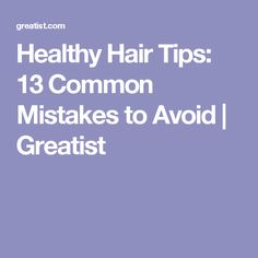 Healthy Hair Tips: 13 Common Mistakes to Avoid | Greatist