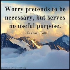 """Worry pretends to be necessary, but serves no useful purpose."" ―Eckart Tolle…"