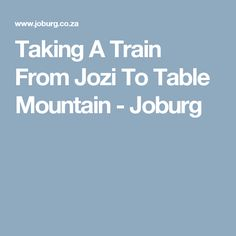 Taking A Train From Jozi To Table Mountain - Joburg